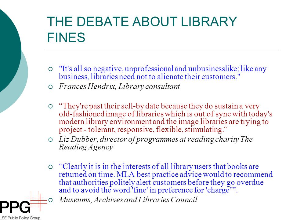 THE DEBATE ABOUT LIBRARY FINES  It s all so negative, unprofessional and unbusinesslike; like any business, libraries need not to alienate their customers.  Frances Hendrix, Library consultant  They re past their sell-by date because they do sustain a very old-fashioned image of libraries which is out of sync with today s modern library environment and the image libraries are trying to project - tolerant, responsive, flexible, stimulating.  Liz Dubber, director of programmes at reading charity The Reading Agency  Clearly it is in the interests of all library users that books are returned on time.