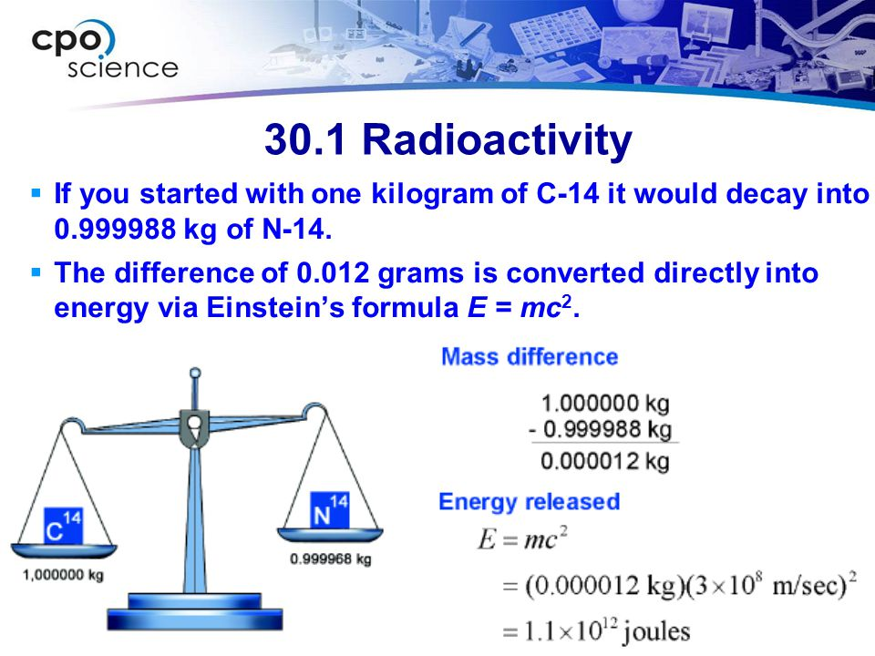 30.1 Radioactivity  If you started with one kilogram of C-14 it would decay into 0.999988 kg of N-14.  The difference of 0.012 grams is converted di
