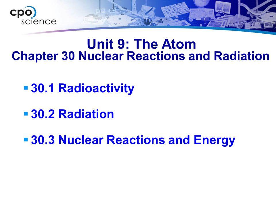 Unit 9: The Atom  30.1 Radioactivity  30.2 Radiation  30.3 Nuclear Reactions and Energy Chapter 30 Nuclear Reactions and Radiation