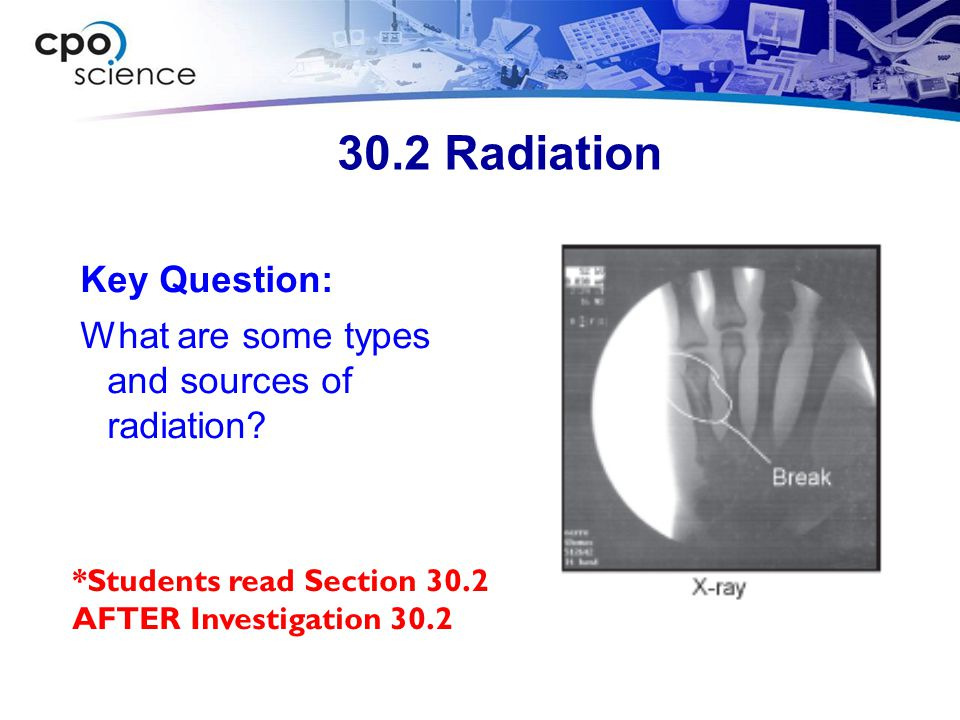 30.2 Radiation Key Question: What are some types and sources of radiation? *Students read Section 30.2 AFTER Investigation 30.2