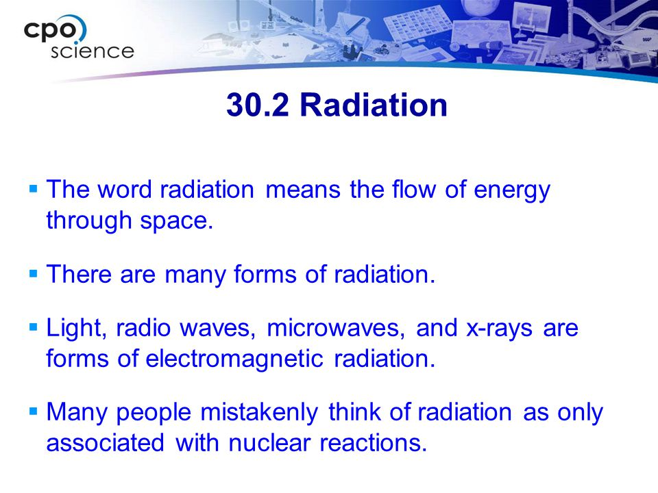 30.2 Radiation  The word radiation means the flow of energy through space.  There are many forms of radiation.  Light, radio waves, microwaves, and