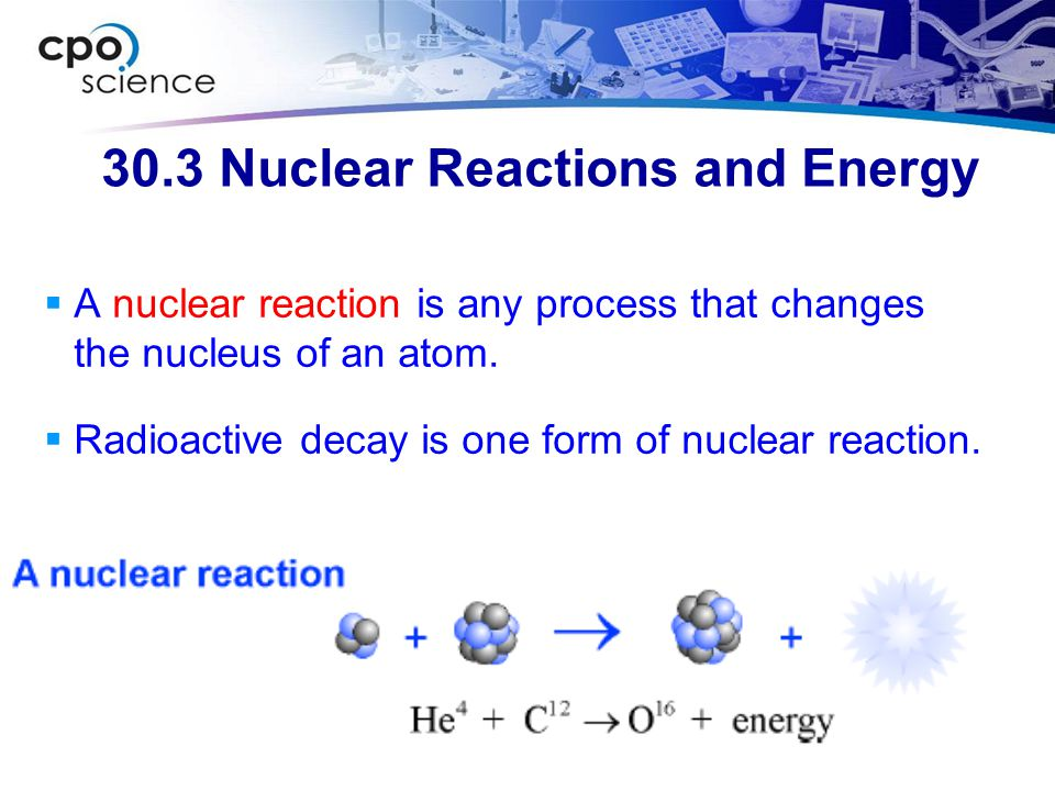 30.3 Nuclear Reactions and Energy  A nuclear reaction is any process that changes the nucleus of an atom.  Radioactive decay is one form of nuclear