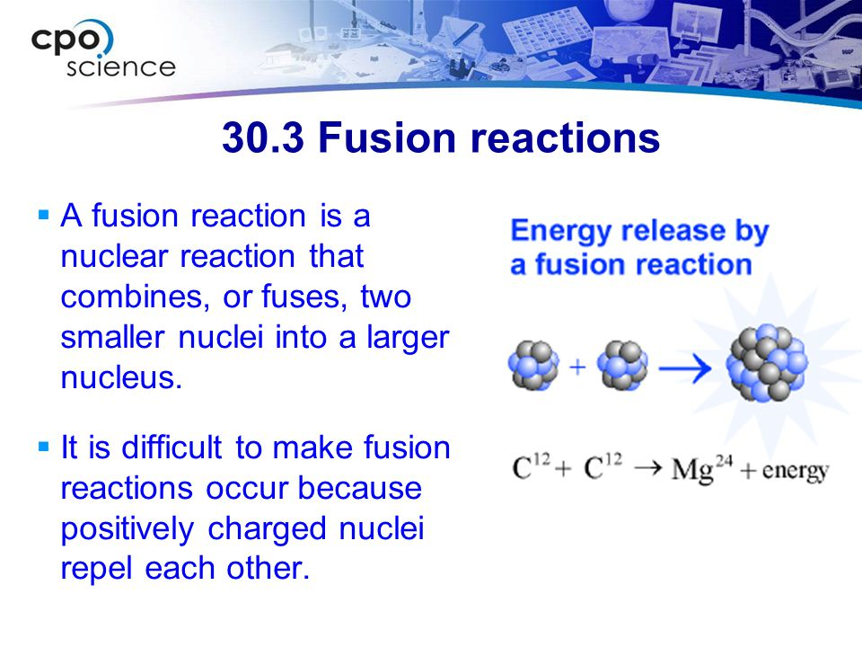 30.3 Fusion reactions  A fusion reaction is a nuclear reaction that combines, or fuses, two smaller nuclei into a larger nucleus.  It is difficult t