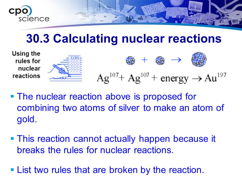 30.3 Calculating nuclear reactions  The nuclear reaction above is proposed for combining two atoms of silver to make an atom of gold.  This reaction