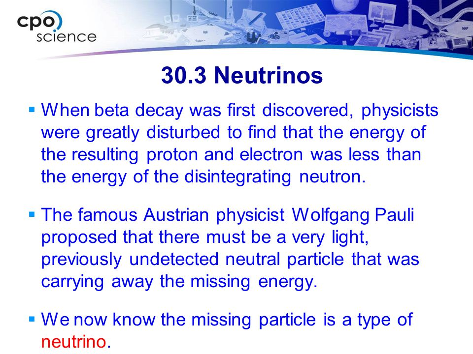 30.3 Neutrinos  When beta decay was first discovered, physicists were greatly disturbed to find that the energy of the resulting proton and electron