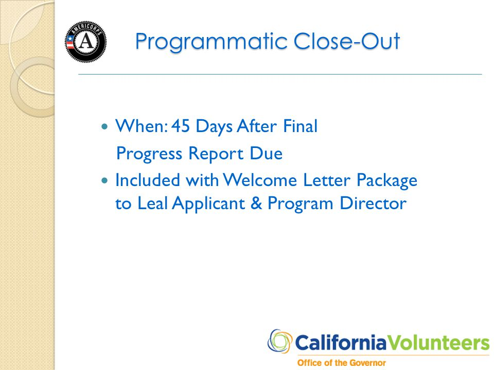 Programmatic Close-Out When: 45 Days After Final Progress Report Due Included with Welcome Letter Package to Leal Applicant & Program Director