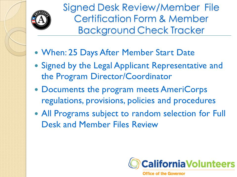 Signed Desk Review/Member File Certification Form & Member Background Check Tracker When: 25 Days After Member Start Date Signed by the Legal Applicant Representative and the Program Director/Coordinator Documents the program meets AmeriCorps regulations, provisions, policies and procedures All Programs subject to random selection for Full Desk and Member Files Review