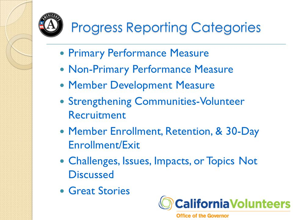 Progress Reporting Categories Primary Performance Measure Non-Primary Performance Measure Member Development Measure Strengthening Communities-Volunteer Recruitment Member Enrollment, Retention, & 30-Day Enrollment/Exit Challenges, Issues, Impacts, or Topics Not Discussed Great Stories