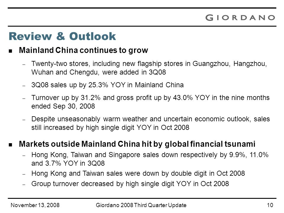 November 13, 2008Giordano 2008 Third Quarter Update9 Same Store Sales 1 YOY Change 3 months ended Sep 30, 2008 9 months ended Sep 30, 2008 6 months ended Jun 30, 2008 Mainland China+ 2.3%+ 9.9%+ 11.8% Hong Kong- 8.0%+ 0.3%+ 3.8% Taiwan- 14.0%- 2.5%+ 2.2% Singapore- 3.5%- 11.5%- 13.8% Retail & Distribution Total 2 - 4.7%- 0.7%+ 0.8% South Korea 2 - 2.9%+ 0.9%+ 2.1% Middle East 2 + 23.2%+ 19.0%+ 17.0% 1 Inclusive of outlets operating for the full 3, 6 and 9 months in the periods under consideration 2 South Korea and Middle East sales are not consolidated into Group sales.
