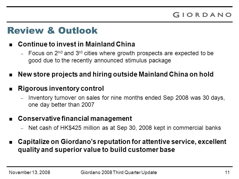 November 13, 2008Giordano 2008 Third Quarter Update10 Mainland China continues to grow – Twenty-two stores, including new flagship stores in Guangzhou, Hangzhou, Wuhan and Chengdu, were added in 3Q08 – 3Q08 sales up by 25.3% YOY in Mainland China – Turnover up by 31.2% and gross profit up by 43.0% YOY in the nine months ended Sep 30, 2008 – Despite unseasonably warm weather and uncertain economic outlook, sales still increased by high single digit YOY in Oct 2008 Markets outside Mainland China hit by global financial tsunami – Hong Kong, Taiwan and Singapore sales down respectively by 9.9%, 11.0% and 3.7% YOY in 3Q08 – Hong Kong and Taiwan sales were down by double digit in Oct 2008 – Group turnover decreased by high single digit YOY in Oct 2008 Review & Outlook