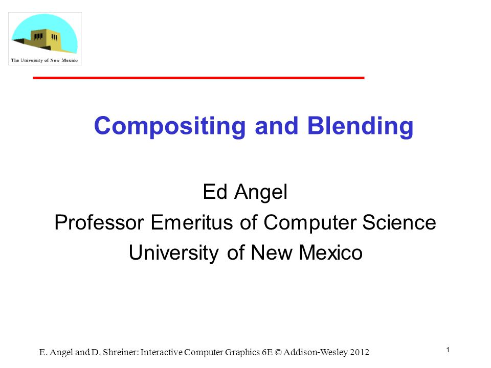 Compositing and Blending Ed Angel Professor Emeritus of Computer Science University of New Mexico 1 E.