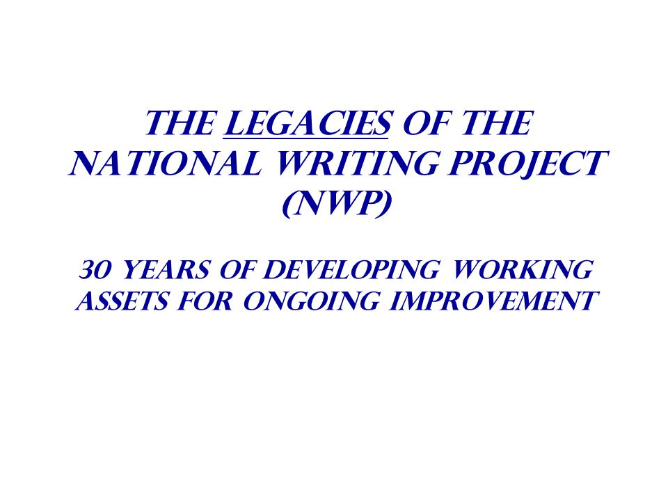 The Legacies Of The National Writing Project (NWP) 30 years of Developing Working Assets For Ongoing Improvement