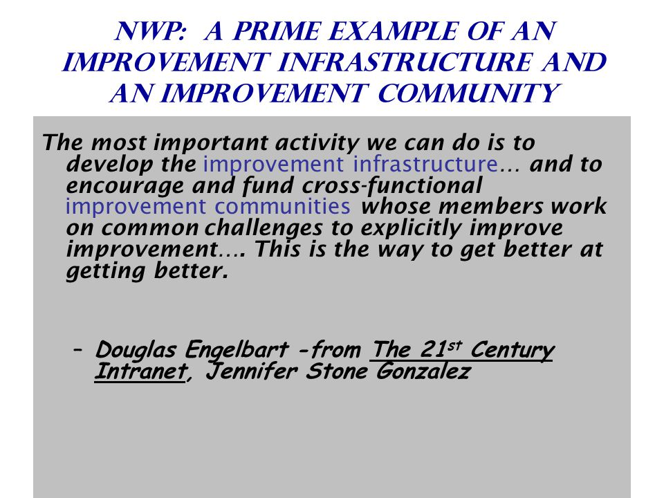 Nwp: a prime example of an Improvement Infrastructure and an improvement community The most important activity we can do is to develop the improvement infrastructure… and to encourage and fund cross-functional improvement communities whose members work on common challenges to explicitly improve improvement….
