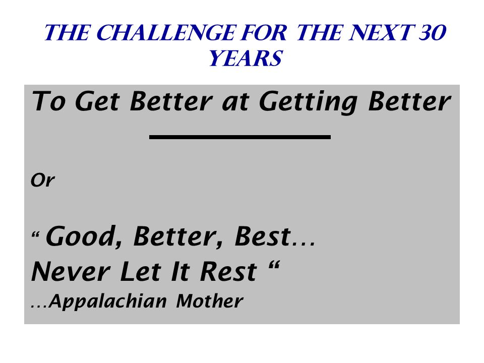 The challenge for The next 30 years To Get Better at Getting Better Or Good, Better, Best… Never Let It Rest …Appalachian Mother