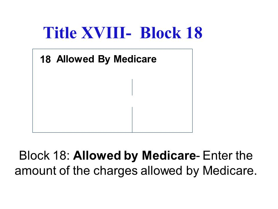 Title XVIII- Block 18 Allowed By Medicare Block 18: Allowed by Medicare- Enter the amount of the charges allowed by Medicare. 18