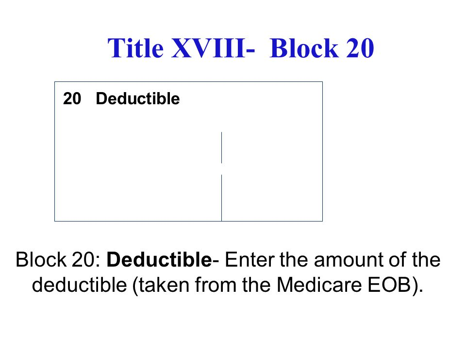 Title XVIII- Block 20 Deductible Block 20: Deductible- Enter the amount of the deductible (taken from the Medicare EOB). 20
