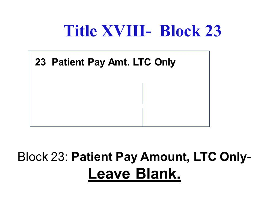 Title XVIII- Block 23 Patient Pay Amt. LTC Only Block 23: Patient Pay Amount, LTC Only- Leave Blank. 23