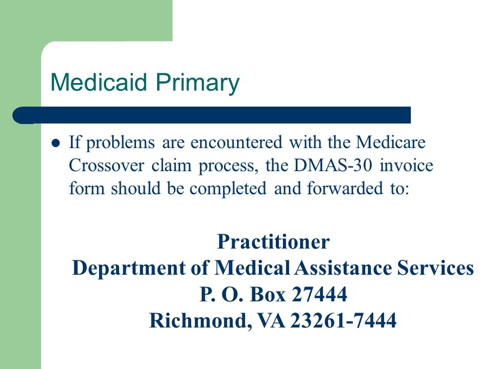 Medicaid Primary If problems are encountered with the Medicare Crossover claim process, the DMAS-30 invoice form should be completed and forwarded to: