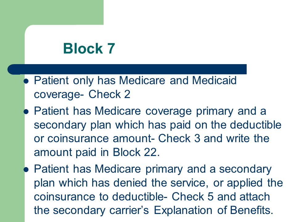 Block 7 Patient only has Medicare and Medicaid coverage- Check 2 Patient has Medicare coverage primary and a secondary plan which has paid on the dedu