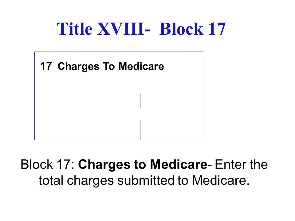 Title XVIII- Block 17 Charges To Medicare Block 17: Charges to Medicare- Enter the total charges submitted to Medicare. 17