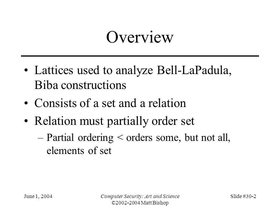 June 1, 2004Computer Security: Art and Science ©2002-2004 Matt Bishop Slide #30-2 Overview Lattices used to analyze Bell-LaPadula, Biba constructions Consists of a set and a relation Relation must partially order set –Partial ordering < orders some, but not all, elements of set