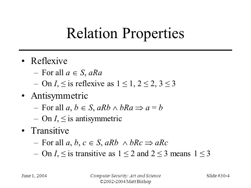 June 1, 2004Computer Security: Art and Science ©2002-2004 Matt Bishop Slide #30-4 Relation Properties Reflexive –For all a  S, aRa –On I, ≤ is reflexive as 1 ≤ 1, 2 ≤ 2, 3 ≤ 3 Antisymmetric –For all a, b  S, aRb  bRa  a = b –On I, ≤ is antisymmetric Transitive –For all a, b, c  S, aRb  bRc  aRc –On I, ≤ is transitive as 1 ≤ 2 and 2 ≤ 3 means 1 ≤ 3