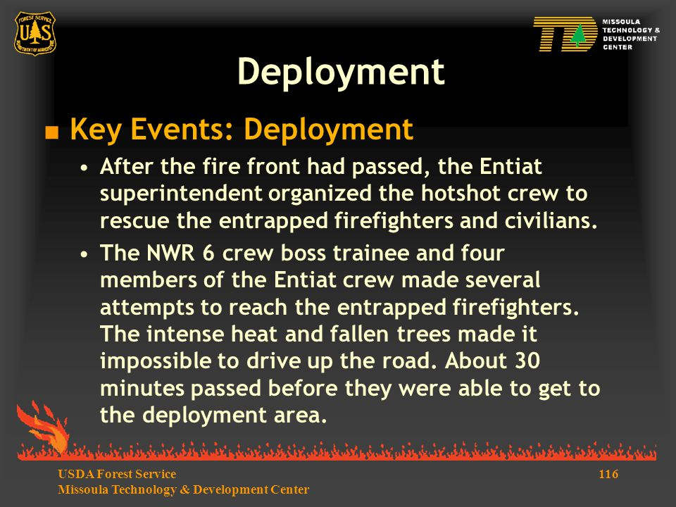 116USDA Forest Service Missoula Technology & Development Center  Key Events: Deployment After the fire front had passed, the Entiat superintendent organized the hotshot crew to rescue the entrapped firefighters and civilians.