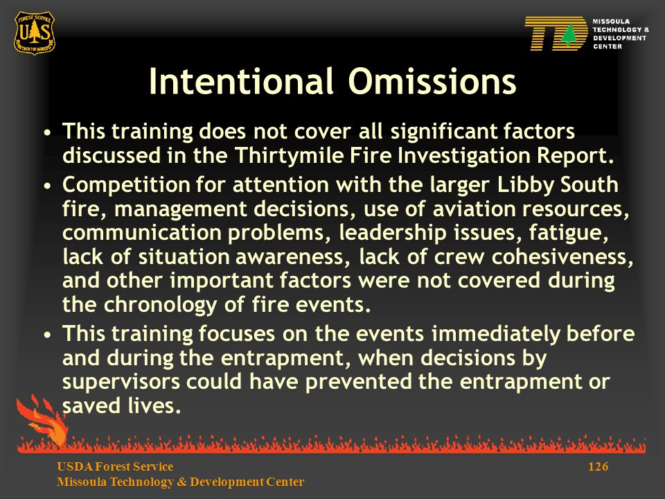 126USDA Forest Service Missoula Technology & Development Center Intentional Omissions This training does not cover all significant factors discussed in the Thirtymile Fire Investigation Report.