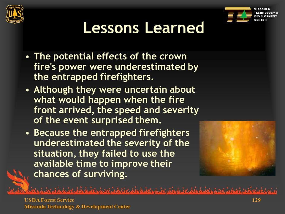 129USDA Forest Service Missoula Technology & Development Center Lessons Learned The potential effects of the crown fire s power were underestimated by the entrapped firefighters.