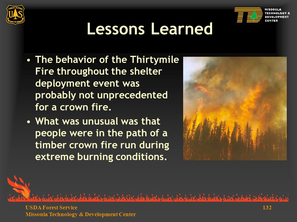 132USDA Forest Service Missoula Technology & Development Center Lessons Learned The behavior of the Thirtymile Fire throughout the shelter deployment event was probably not unprecedented for a crown fire.