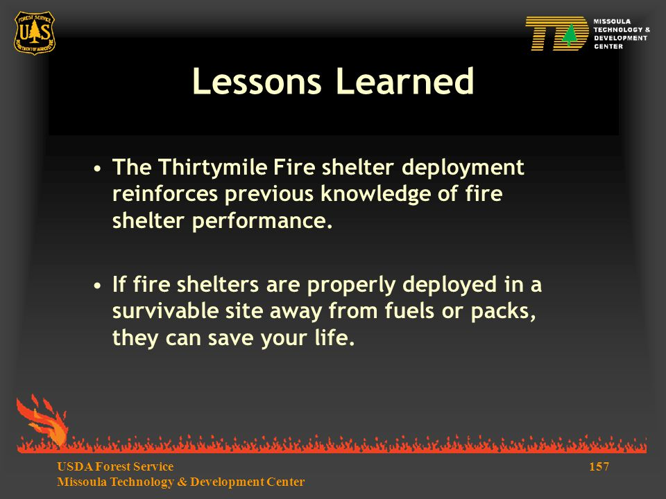 157USDA Forest Service Missoula Technology & Development Center Lessons Learned The Thirtymile Fire shelter deployment reinforces previous knowledge of fire shelter performance.
