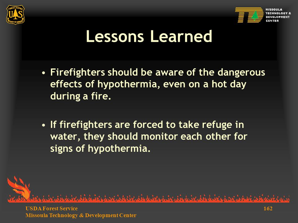 162USDA Forest Service Missoula Technology & Development Center Lessons Learned Firefighters should be aware of the dangerous effects of hypothermia, even on a hot day during a fire.