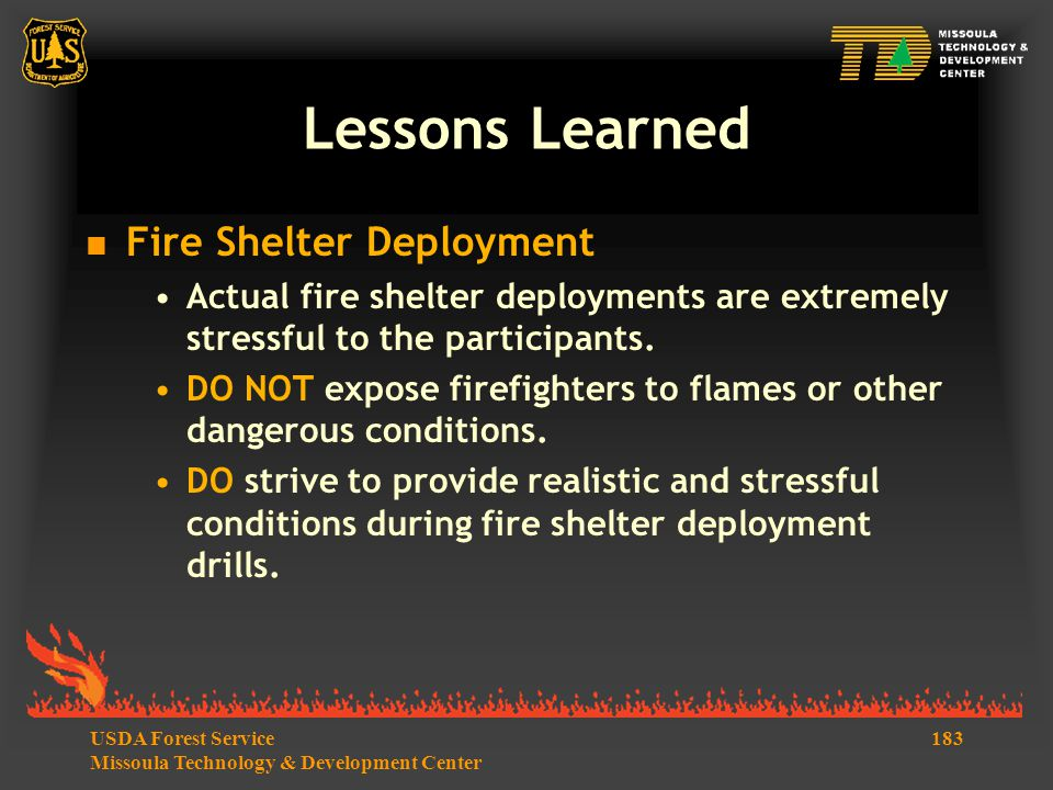 183USDA Forest Service Missoula Technology & Development Center Lessons Learned  Fire Shelter Deployment Actual fire shelter deployments are extremely stressful to the participants.