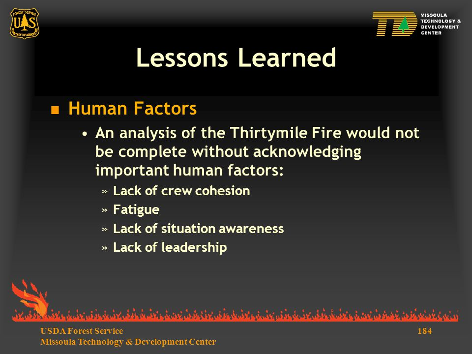 184USDA Forest Service Missoula Technology & Development Center Lessons Learned  Human Factors An analysis of the Thirtymile Fire would not be complete without acknowledging important human factors: »Lack of crew cohesion »Fatigue »Lack of situation awareness »Lack of leadership