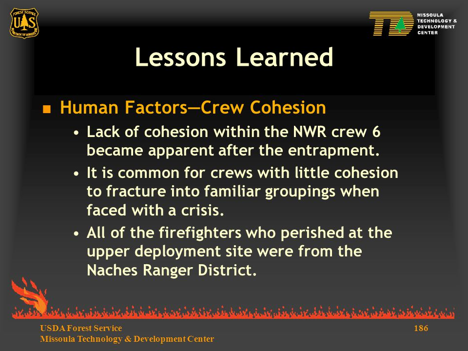 186USDA Forest Service Missoula Technology & Development Center Lessons Learned  Human Factors—Crew Cohesion Lack of cohesion within the NWR crew 6 became apparent after the entrapment.