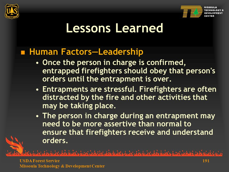 191USDA Forest Service Missoula Technology & Development Center Lessons Learned  Human Factors—Leadership Once the person in charge is confirmed, entrapped firefighters should obey that person s orders until the entrapment is over.