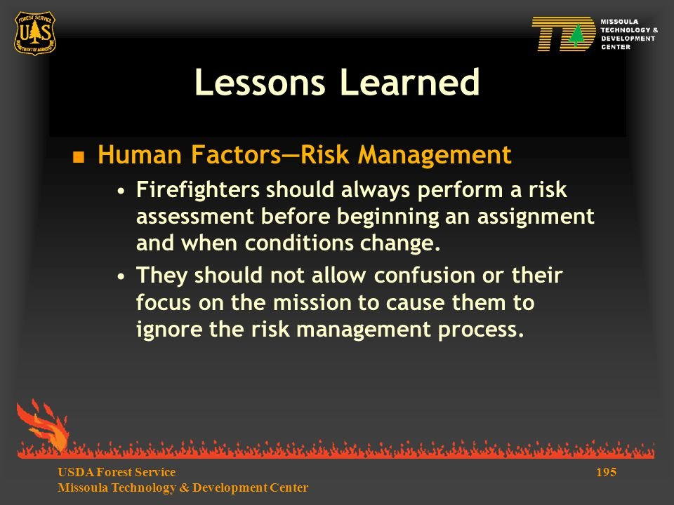 195USDA Forest Service Missoula Technology & Development Center Lessons Learned  Human Factors—Risk Management Firefighters should always perform a risk assessment before beginning an assignment and when conditions change.
