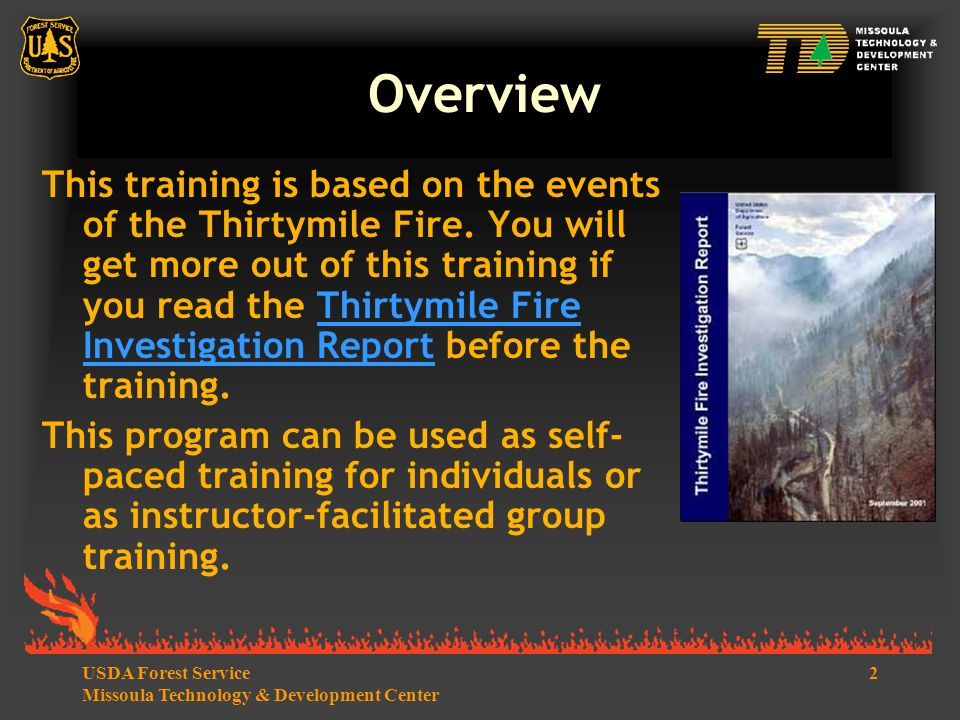 2USDA Forest Service Missoula Technology & Development Center Overview This training is based on the events of the Thirtymile Fire.