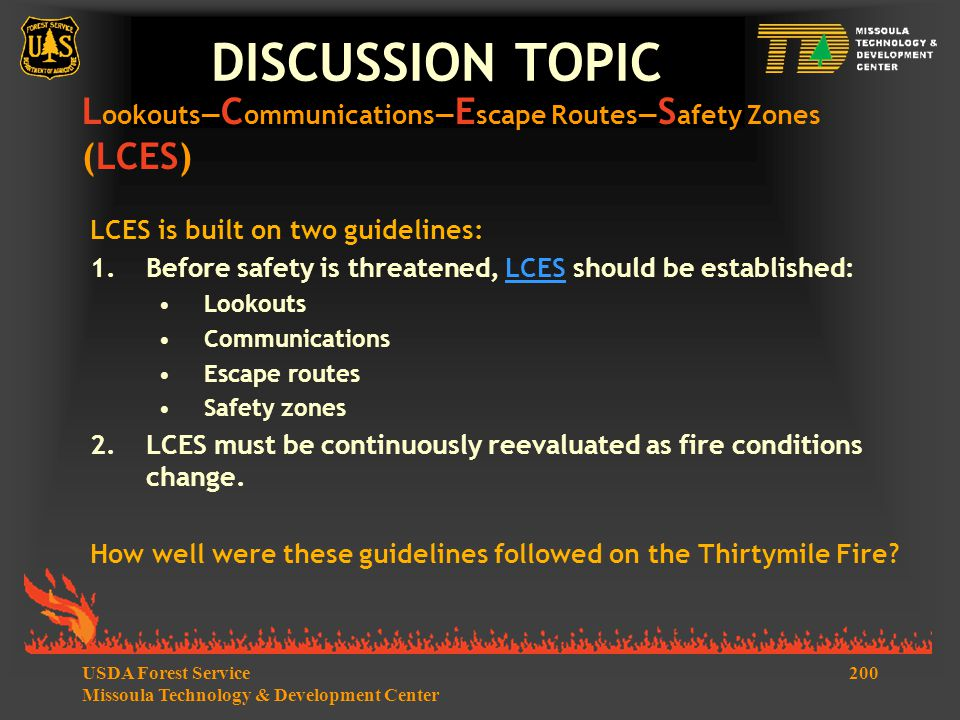 200USDA Forest Service Missoula Technology & Development Center DISCUSSION TOPIC LCES is built on two guidelines: 1.Before safety is threatened, LCES should be established:LCES Lookouts Communications Escape routes Safety zones 2.LCES must be continuously reevaluated as fire conditions change.