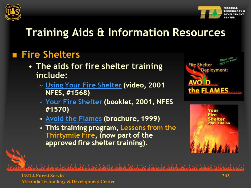 203USDA Forest Service Missoula Technology & Development Center Training Aids & Information Resources  Fire Shelters The aids for fire shelter training include: »Using Your Fire Shelter (video, 2001 NFES, #1568)Using Your Fire Shelter »Your Fire Shelter (booklet, 2001, NFES #1570) »Avoid the Flames (brochure, 1999)Avoid the Flames »This training program, Lessons from the Thirtymile Fire, (now part of the approved fire shelter training).