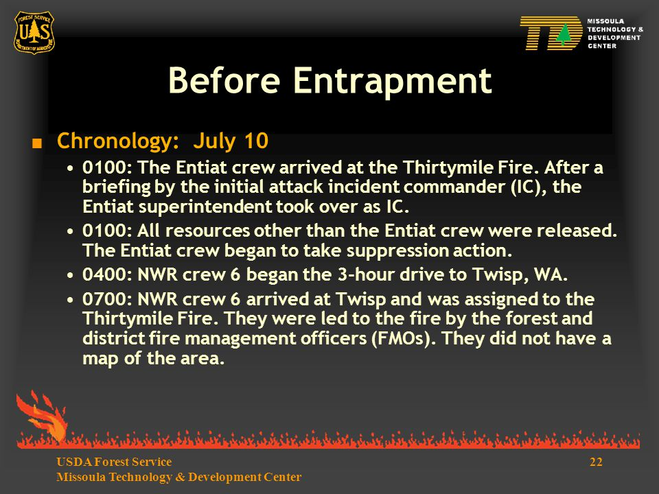 22USDA Forest Service Missoula Technology & Development Center Before Entrapment  Chronology: July 10 0100: The Entiat crew arrived at the Thirtymile Fire.