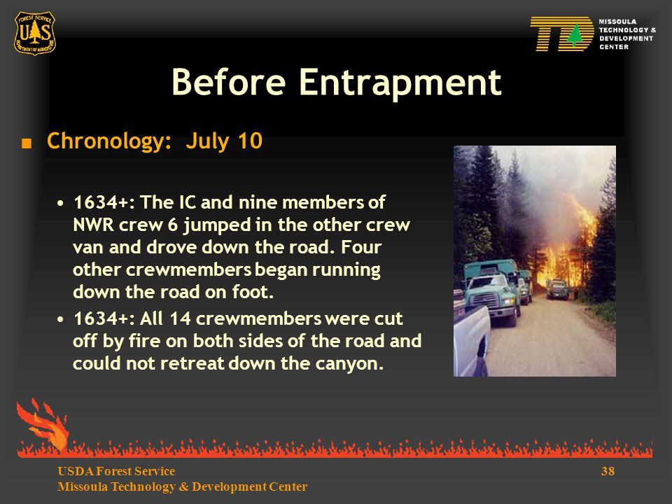 38USDA Forest Service Missoula Technology & Development Center Before Entrapment  Chronology: July 10 1634+: The IC and nine members of NWR crew 6 jumped in the other crew van and drove down the road.
