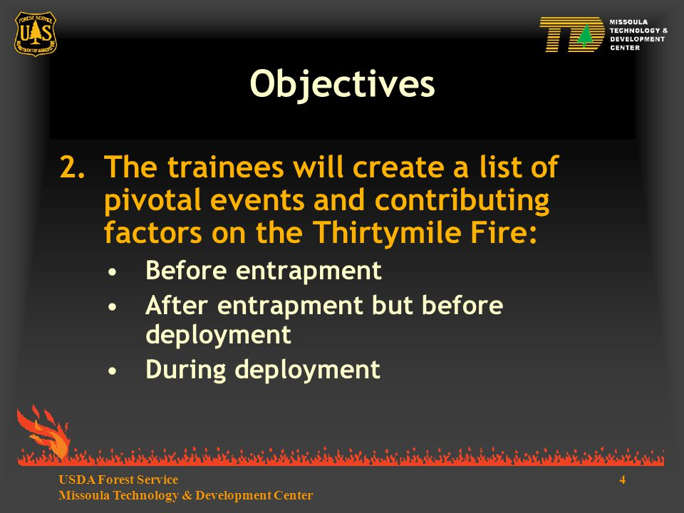 4USDA Forest Service Missoula Technology & Development Center Objectives 2.The trainees will create a list of pivotal events and contributing factors on the Thirtymile Fire: Before entrapment After entrapment but before deployment During deployment