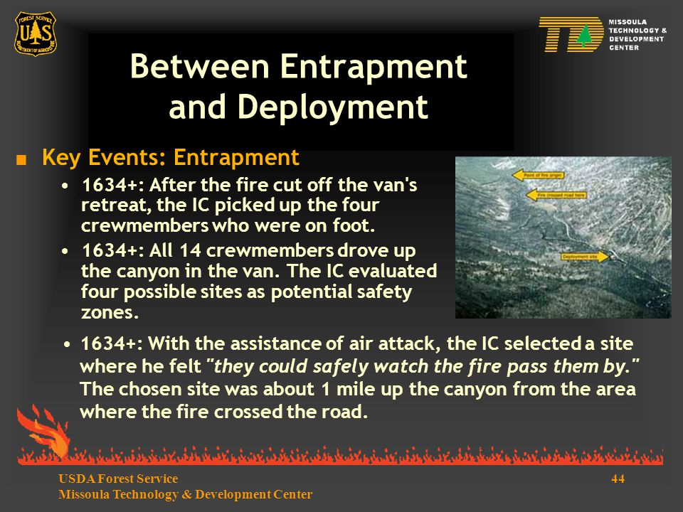 44USDA Forest Service Missoula Technology & Development Center Between Entrapment and Deployment  Key Events: Entrapment 1634+: After the fire cut off the van s retreat, the IC picked up the four crewmembers who were on foot.