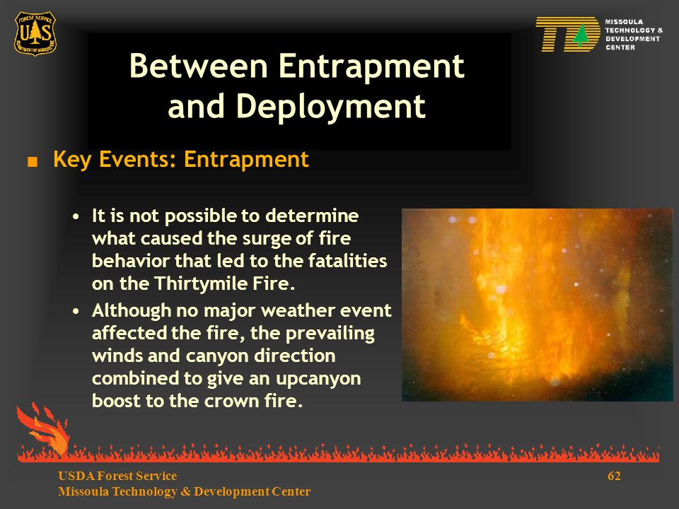 62USDA Forest Service Missoula Technology & Development Center Between Entrapment and Deployment  Key Events: Entrapment It is not possible to determine what caused the surge of fire behavior that led to the fatalities on the Thirtymile Fire.