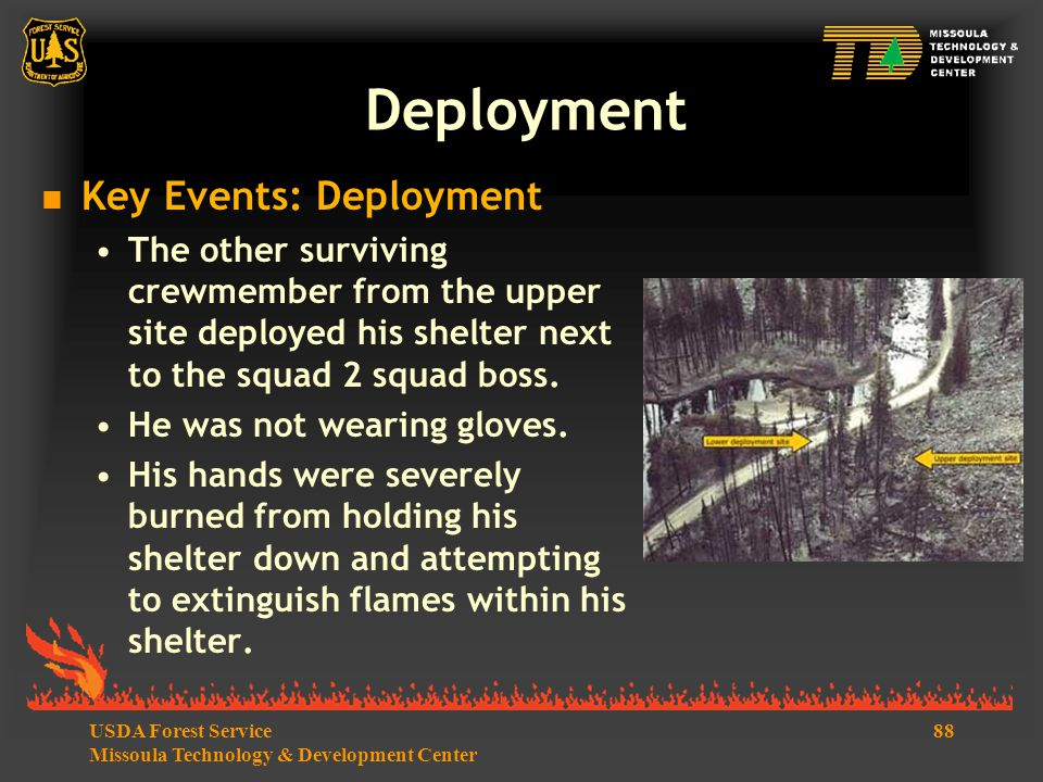 88USDA Forest Service Missoula Technology & Development Center  Key Events: Deployment The other surviving crewmember from the upper site deployed his shelter next to the squad 2 squad boss.