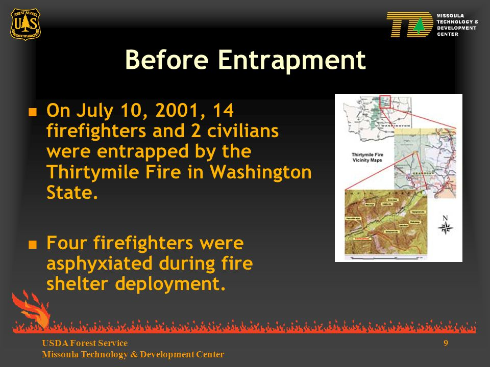 9USDA Forest Service Missoula Technology & Development Center Before Entrapment  On July 10, 2001, 14 firefighters and 2 civilians were entrapped by the Thirtymile Fire in Washington State.