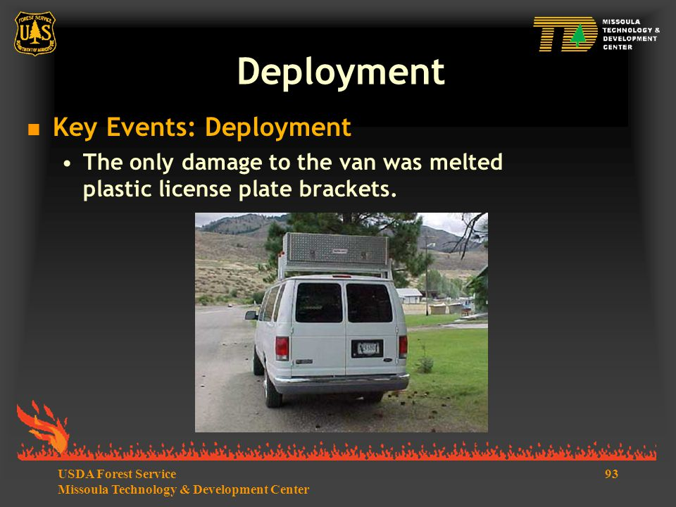 93USDA Forest Service Missoula Technology & Development Center  Key Events: Deployment The only damage to the van was melted plastic license plate brackets.
