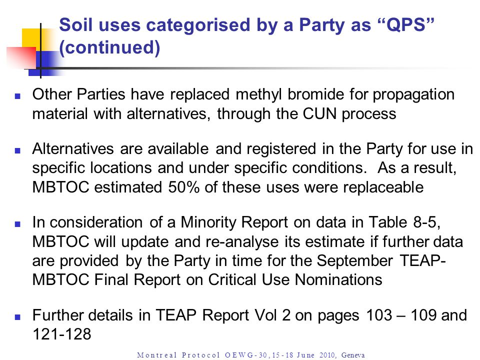 M o n t r e a l P r o t o c o l O E W G - 30, 15 - 18 J u ne 2010, Geneva Soil uses categorised by a Party as QPS (continued) Other Parties have replaced methyl bromide for propagation material with alternatives, through the CUN process Alternatives are available and registered in the Party for use in specific locations and under specific conditions.