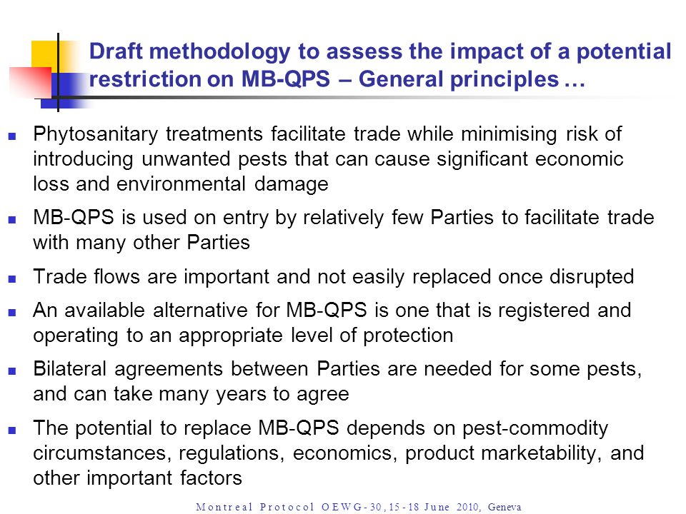 M o n t r e a l P r o t o c o l O E W G - 30, 15 - 18 J u ne 2010, Geneva Draft methodology to assess the impact of a potential restriction on MB-QPS – General principles … Phytosanitary treatments facilitate trade while minimising risk of introducing unwanted pests that can cause significant economic loss and environmental damage MB-QPS is used on entry by relatively few Parties to facilitate trade with many other Parties Trade flows are important and not easily replaced once disrupted An available alternative for MB-QPS is one that is registered and operating to an appropriate level of protection Bilateral agreements between Parties are needed for some pests, and can take many years to agree The potential to replace MB-QPS depends on pest-commodity circumstances, regulations, economics, product marketability, and other important factors